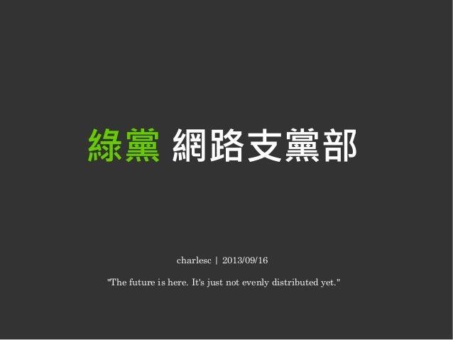 """綠黨 網路支黨部 charlesc   2013/09/16 """"The future is here. It's just not evenly distributed yet."""""""