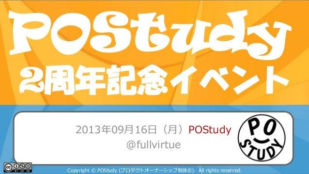 POStudy 2周年記念イベント POStudy Day 2013 Spring in Tokyo 2013年09月16日(月)POStudy @fullvirtue Copyright © POStudy (プロダクトオーナーシップ勉強会)...