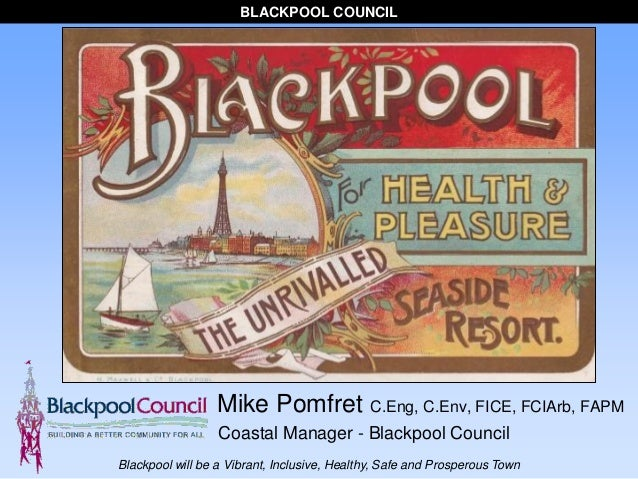 BLACKPOOL COUNCIL Blackpool will be a Vibrant, Inclusive, Healthy, Safe and Prosperous Town Mike Pomfret C.Eng, C.Env, FIC...