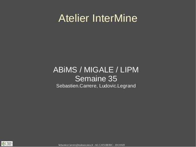 Atelier InterMine  ABiMS / MIGALE / LIPM Semaine 35 Sebastien.Carrere, Ludovic.Legrand  Sebastien.Carrere@toulouse.inra.fr...