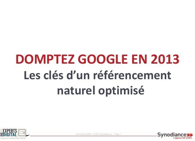 Formation SEO © 2013 Synodiance – Page 1 DOMPTEZ GOOGLE EN 2013 Les clés d'un référencement naturel optimisé