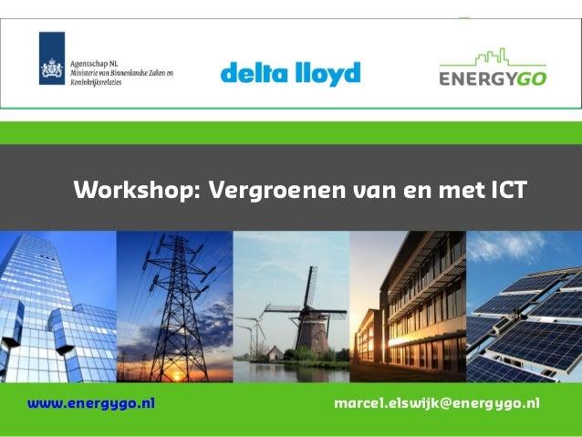 Workshop: Vergroenen van en met ICT www.energygo.nl marcel.elswijk@energygo.nl