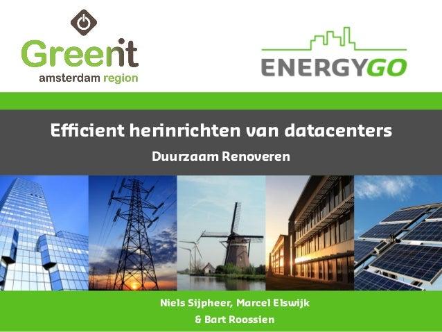Efficient herinrichten van datacenters Duurzaam Renoveren Niels Sijpheer, Marcel Elswijk & Bart Roossien