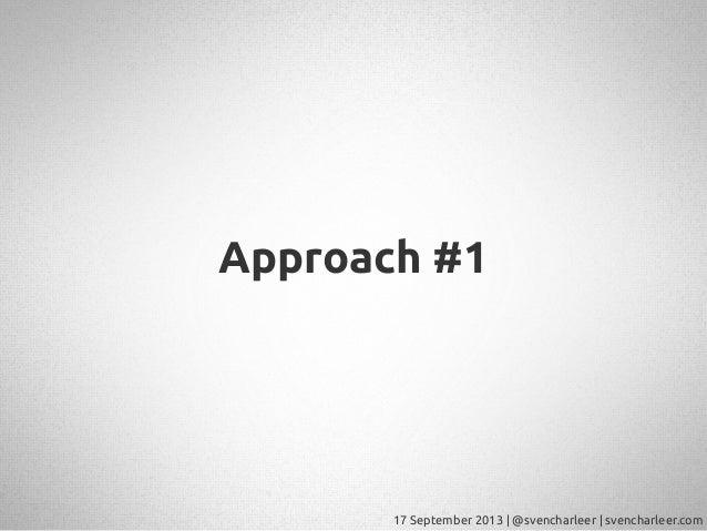 17 September 2013   @svencharleer   svencharleer.com Approach #1