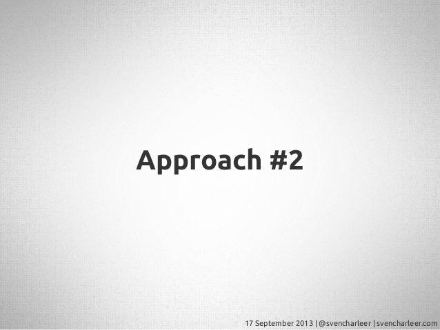 17 September 2013   @svencharleer   svencharleer.com Approach #2