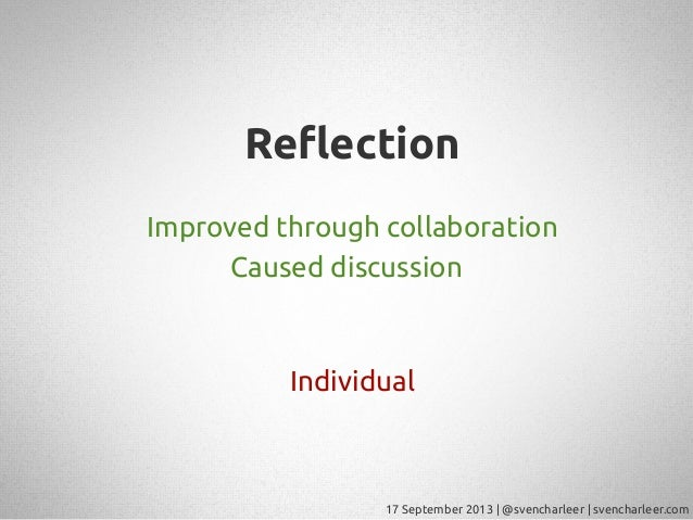 17 September 2013   @svencharleer   svencharleer.com Re!ection Improved through collaboration Caused discussion Individual