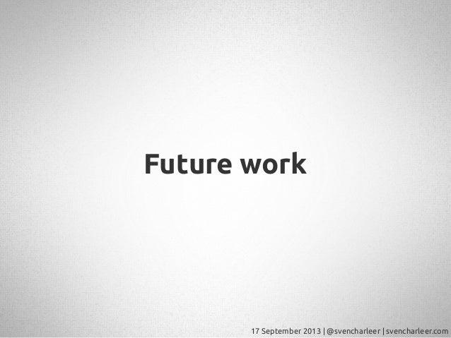 17 September 2013   @svencharleer   svencharleer.com Future work