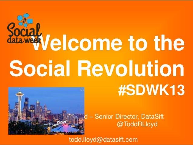 Todd Lloyd – Senior Director, DataSift @ToddRLloyd todd.lloyd@datasift.com Welcome to the Social Revolution #SDWK13
