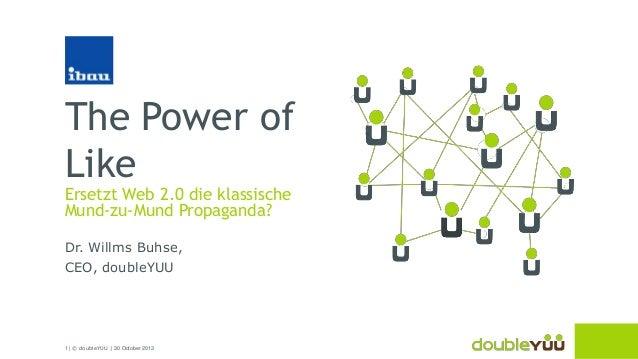 The Power of Like  Ersetzt Web 2.0 die klassische Mund-zu-Mund Propaganda? Dr. Willms Buhse, CEO, doubleYUU  1 | © doubleY...