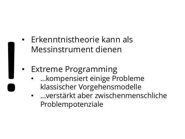 • Erkenntnistheorie kann als Messinstrument dienen • Extreme Programming  • …kompensiert einige Probleme klassischer Vorge...