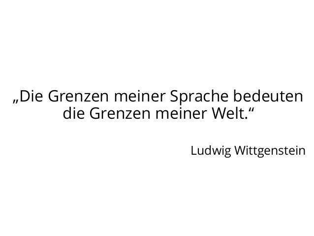 """""""Die Grenzen meiner Sprache bedeuten die Grenzen meiner Welt."""" Ludwig Wittgenstein"""