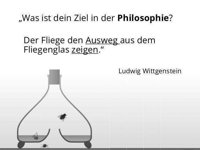 """""""Was ist dein Ziel in der Philosophie? Der Fliege den Ausweg aus dem Fliegenglas zeigen."""" Ludwig Wittgenstein"""