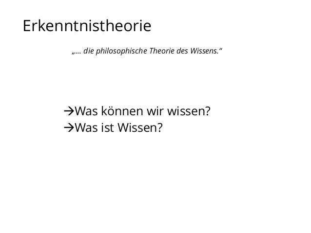 """Erkenntnistheorie """"… die philosophische Theorie des Wissens.""""  Was können wir wissen? Was ist Wissen?"""