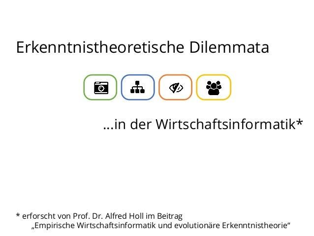 """Erkenntnistheoretische Dilemmata  …in der Wirtschaftsinformatik*  * erforscht von Prof. Dr. Alfred Holl im Beitrag """"Empiri..."""