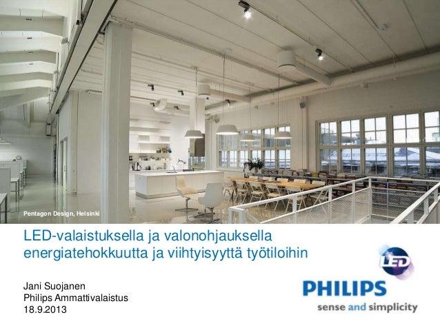 LED-valaistuksella ja valonohjauksella energiatehokkuutta ja viihtyisyyttä työtiloihin Jani Suojanen Philips Ammattivalais...