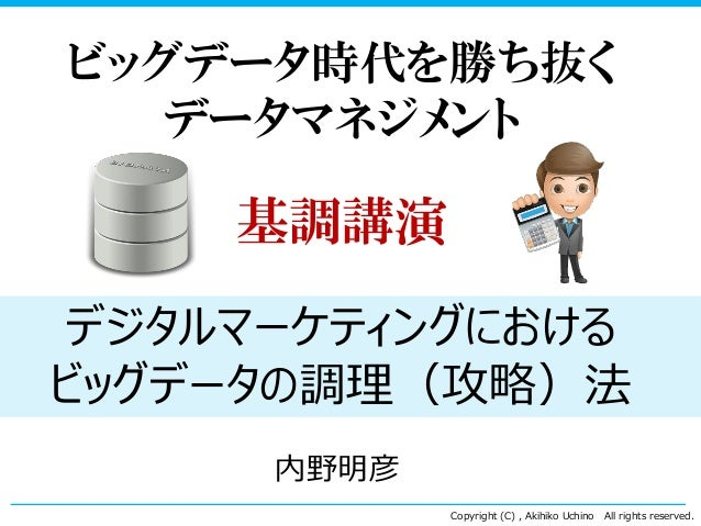 Copyright (C) , Akihiko Uchino All rights reserved. ビッグデータ時代を勝ち抜く データマネジメント 基調講演 デジタルマーケティングにおける ビッグデータの調理(攻略)法 内野明彦