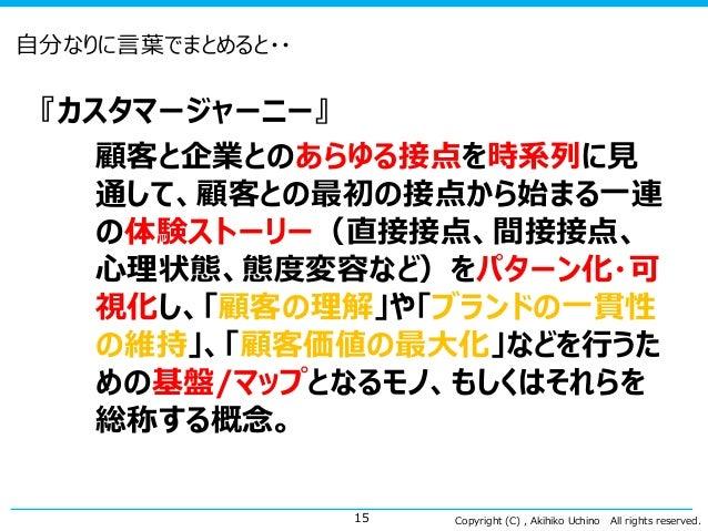 Copyright (C) , Akihiko Uchino All rights reserved. 自分なりに言葉でまとめると・・ 『カスタマージャーニー』 顧客と企業とのあらゆる接点を時系列に見 通して、顧客との最初の接点から始まる一連 ...