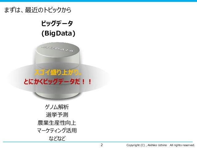 Copyright (C) , Akihiko Uchino All rights reserved. まずは、最近のトピックから ビッグデータ (BigData) 2 ゲノム解析 選挙予測 農業生産性向上 マーケティング活用 などなど スゴイ...