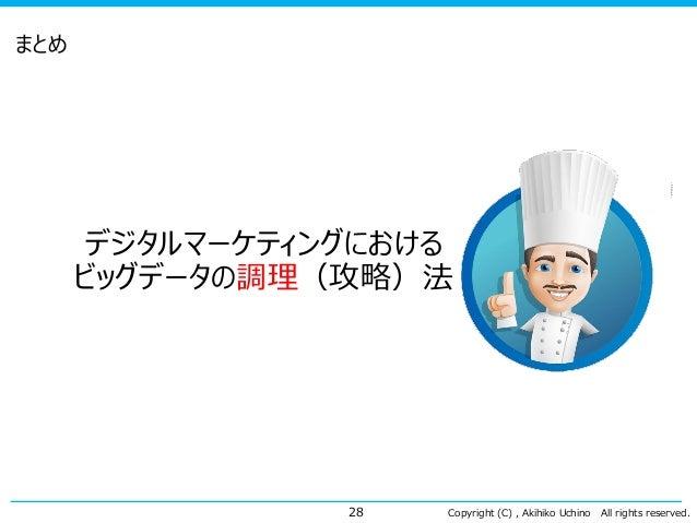 Copyright (C) , Akihiko Uchino All rights reserved. まとめ 28 デジタルマーケティングにおける ビッグデータの調理(攻略)法