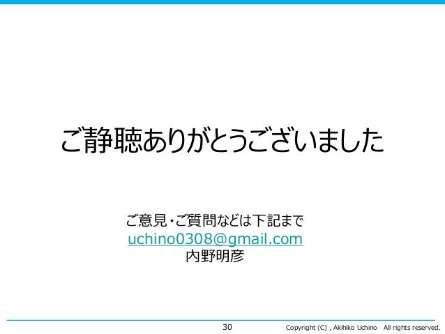 Copyright (C) , Akihiko Uchino All rights reserved. ご静聴ありがとうございました 30 ご意見・ご質問などは下記まで uchino0308@gmail.com 内野明彦