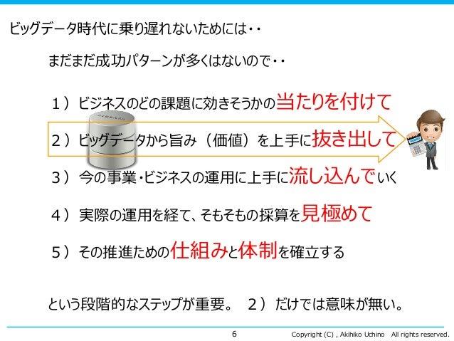 Copyright (C) , Akihiko Uchino All rights reserved. ビッグデータ時代に乗り遅れないためには・・ まだまだ成功パターンが多くはないので・・ 1)ビジネスのどの課題に効きそうかの当たりを付けて 2...