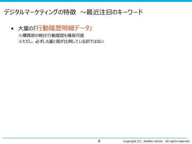 Copyright (C) , Akihiko Uchino All rights reserved. デジタルマーケティングの特徴 ~最近注目のキーワード • 大量の『行動履歴明細データ』 ※購買前の検討行動履歴も確保可能 ※ただし、必ずしも...