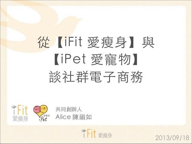 從【iFit 愛瘦⾝身】與 【iPet 愛寵物】 談社群電⼦子商務 2013/09/18 共同創辦⼈人 Alice 陳韻如