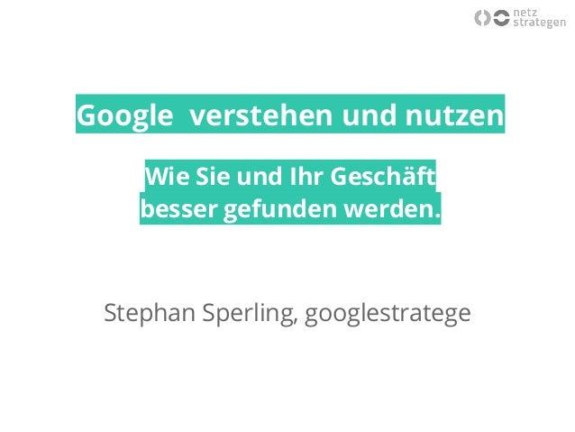 Google verstehen und nutzen Wie Sie und Ihr Geschäft besser gefunden werden. Stephan Sperling, googlestratege