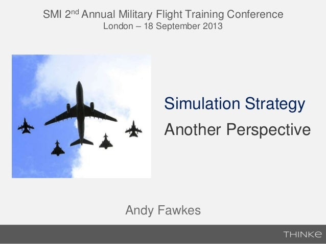 SMI 2nd Annual Military Flight Training Conference London – 18 September 2013 Simulation Strategy Another Perspective Andy...