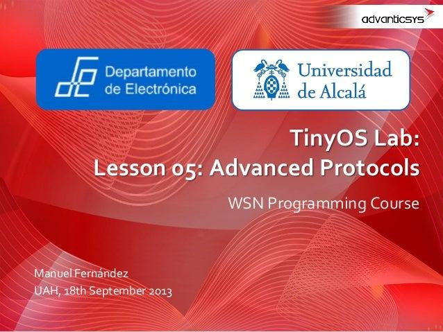 WSN Programming Course TinyOS Lab: Lesson 05: Advanced Protocols Manuel Fernández UAH, 18th September 2013