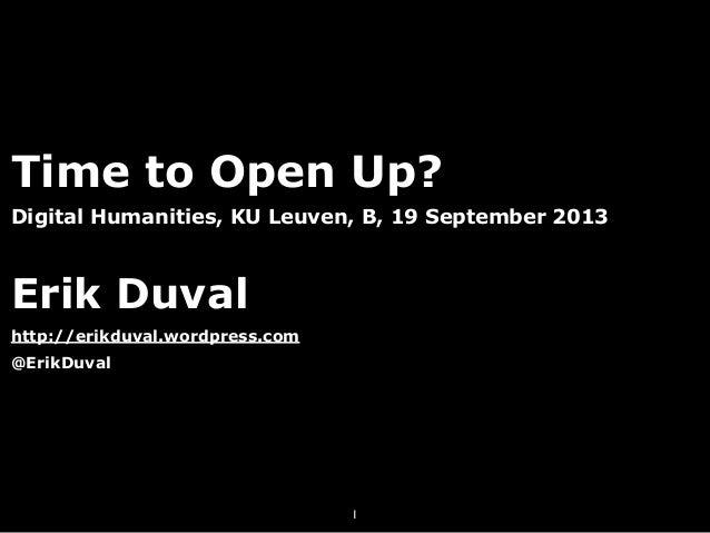 Time to Open Up? Digital Humanities, KU Leuven, B, 19 September 2013 Erik Duval http://erikduval.wordpress.com @ErikDuval 1