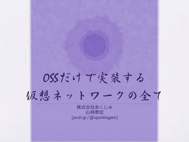 OSSだけで実装する 仮想ネットワークの全て   株式会社あくしゅ   ⼭山崎泰宏   (axsh.jp  /  @sparklegate)