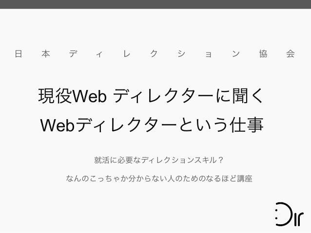 日 本 デ ィ レ ク シ ョ ン 協 会 就活に必要なディレクションスキル? なんのこっちゃか分からない人のためのなるほど講座 現役Web ディレクターに聞く Webディレクターという仕事