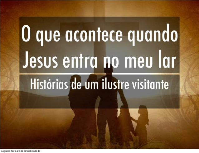 O que acontece quando Jesus entra no meu lar Histórias de um ilustre visitante segunda-feira, 23 de setembro de 13