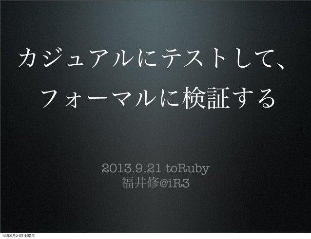 カジュアルにテストして、 フォーマルに検証する 2013.9.21 toRuby 福井修@iR3 13年9月21日土曜日