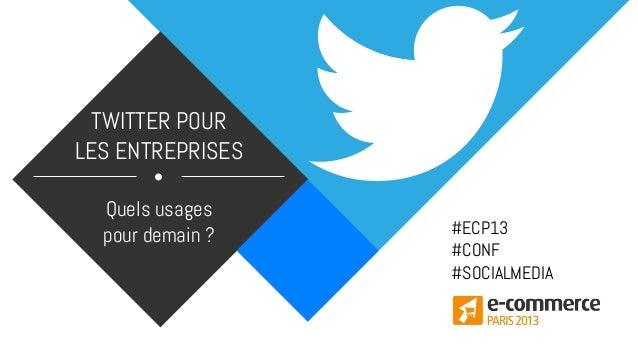 TWITTER POUR LES ENTREPRISES Quels usages pour demain ? #ECP13 #CONF #SOCIALMEDIA