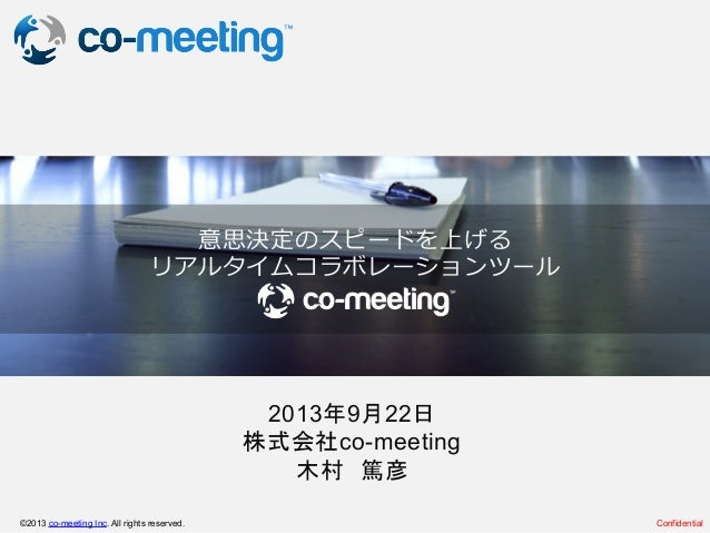 Confidential ©2013 co-meeting Inc. All rights reserved. 2013年9月22日 株式会社co-meeting 木村 篤彦 意思決定のスピードを上げる リアルタイムコラボレーションツール