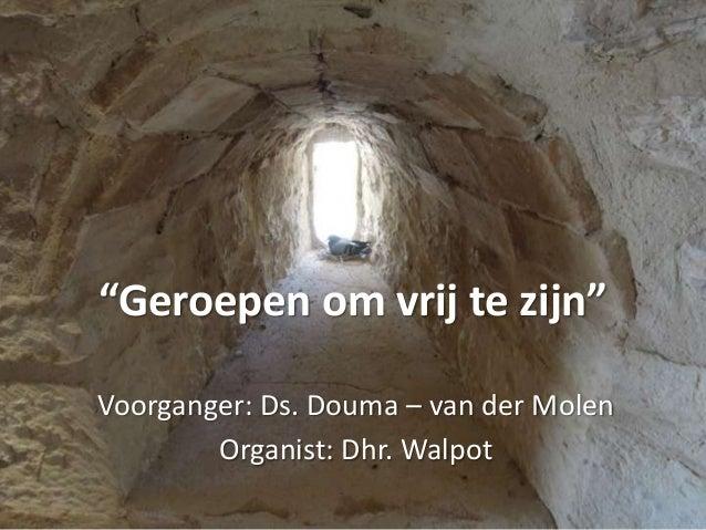 """""""Geroepen om vrij te zijn"""" Voorganger: Ds. Douma – van der Molen Organist: Dhr. Walpot"""