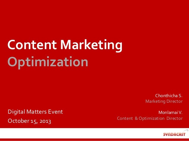 Content Marketing Optimization Chonthicha S. Marketing Director  Digital Matters Event October 15, 2013  Monlamai V. Conte...