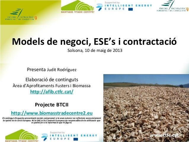 www.ctfc.cat Models de negoci, ESE's i contractació Solsona, 10 de maig de 2013 Presenta Judit Rodríguez Elaboració de con...
