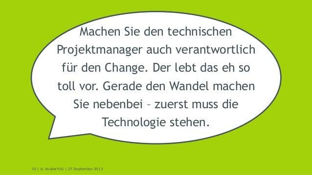 10 | © doubleYUU | 27 September 2013 Machen Sie den technischen Projektmanager auch verantwortlich für den Change. Der leb...