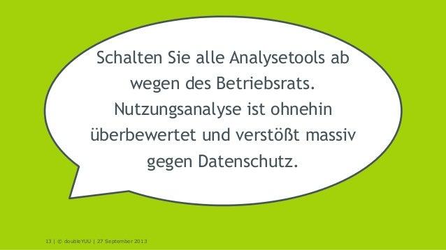 13 | © doubleYUU | 27 September 2013 Schalten Sie alle Analysetools ab wegen des Betriebsrats. Nutzungsanalyse ist ohnehin...