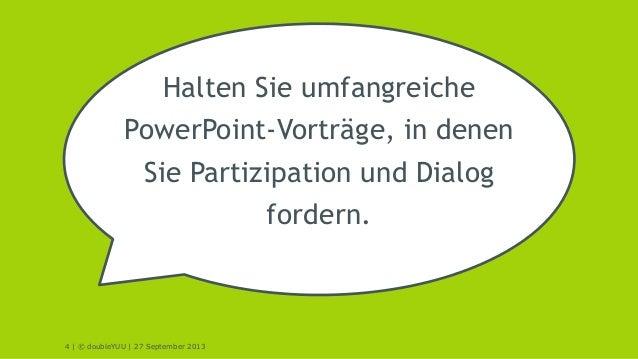 4 | © doubleYUU | 27 September 2013 Halten Sie umfangreiche PowerPoint-Vorträge, in denen Sie Partizipation und Dialog for...