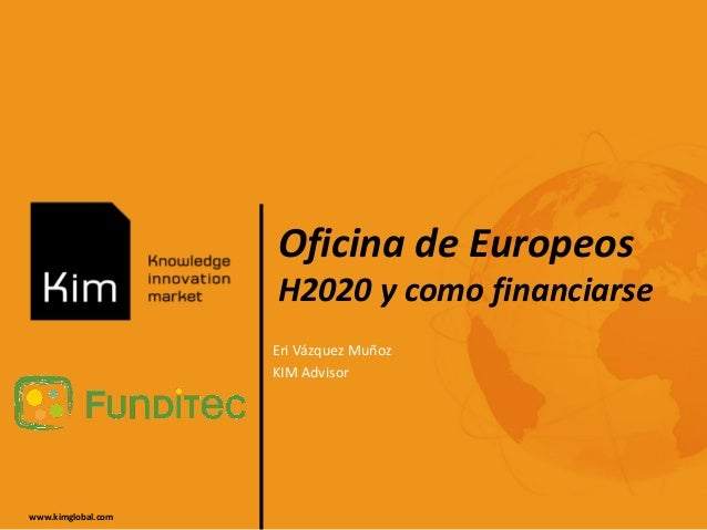 www.kimglobal.com Oficina de Europeos H2020 y como financiarse Eri Vázquez Muñoz KIM Advisor