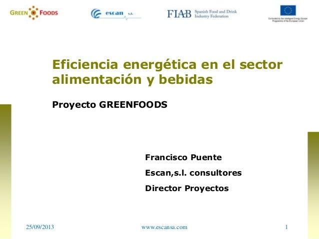 25/09/2013 1www.escansa.com Eficiencia energética en el sector alimentación y bebidas Proyecto GREENFOODS Francisco Puente...
