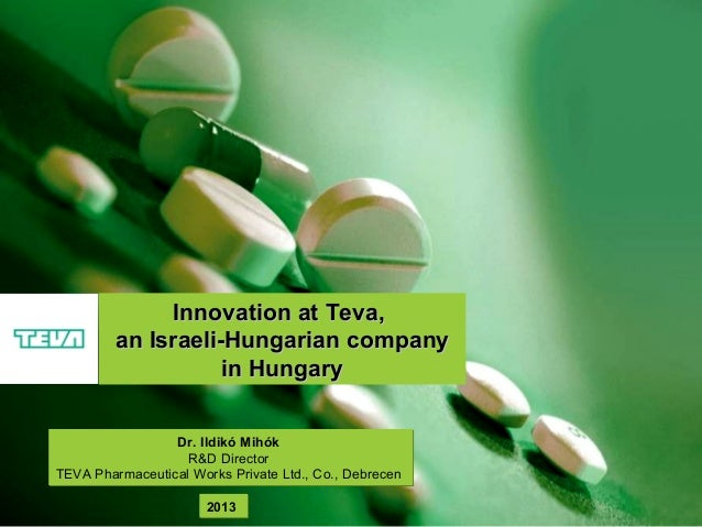 Innovation at Teva, an Israeli-Hungarian company in Hungary Dr. Ildikó Mihók R&D Director TEVA Pharmaceutical Works Privat...