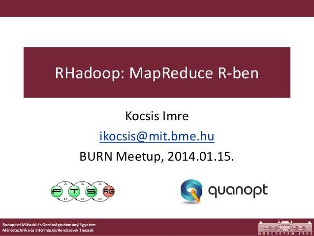 RHadoop: MapReduce R-ben Kocsis Imre ikocsis@mit.bme.hu BURN Meetup, 2014.01.15.  Budapesti Műszaki és Gazdaságtudományi E...