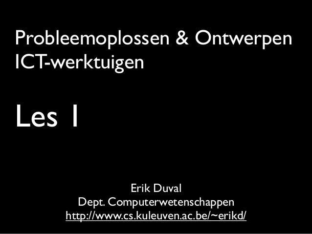 Probleemoplossen & Ontwerpen ICT-werktuigen Les 1 Erik Duval Dept. Computerwetenschappen http://www.cs.kuleuven.ac.be/~eri...