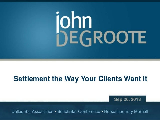Settlement the Way Your Clients Want It Sep 26, 2013 Dallas Bar Association • Bench/Bar Conference • Horseshoe Bay Marriot...