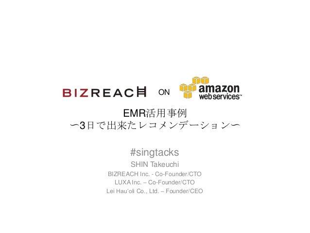 ON EMR活用事例 〜3日で出来たレコメンデーション〜 #singtacks SHIN Takeuchi BIZREACH Inc. - Co-Founder/CTO LUXA Inc. – Co-Founder/CTO Lei Hau'ol...